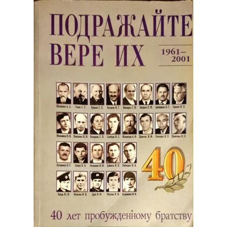 ПОДРАЖАЙТЕ ВЕРЕ ИХ 1961-2001 - 40 лет пробужденному братству