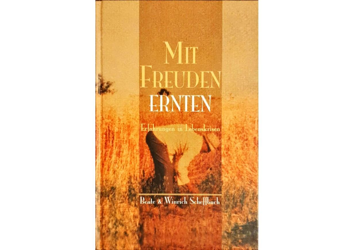 Scheffbuch, Beate & Winrich: MIT FREUDEN ERNTEN - Erfahrungen in Lebenskrisen