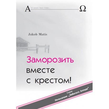 Jakob Matis. ЗАМОРОЗИТЬ ВМЕСТЕ С КРЕСТОМ