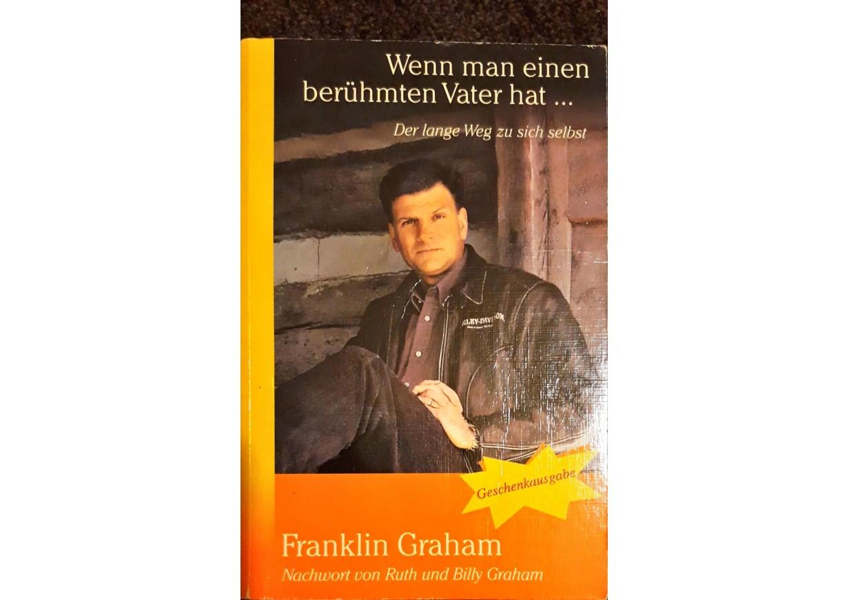 Graham, Franklin: WENN MAN EINEN BERÜHMTEN VATER HAT… Der lange Weg zu sich selbst