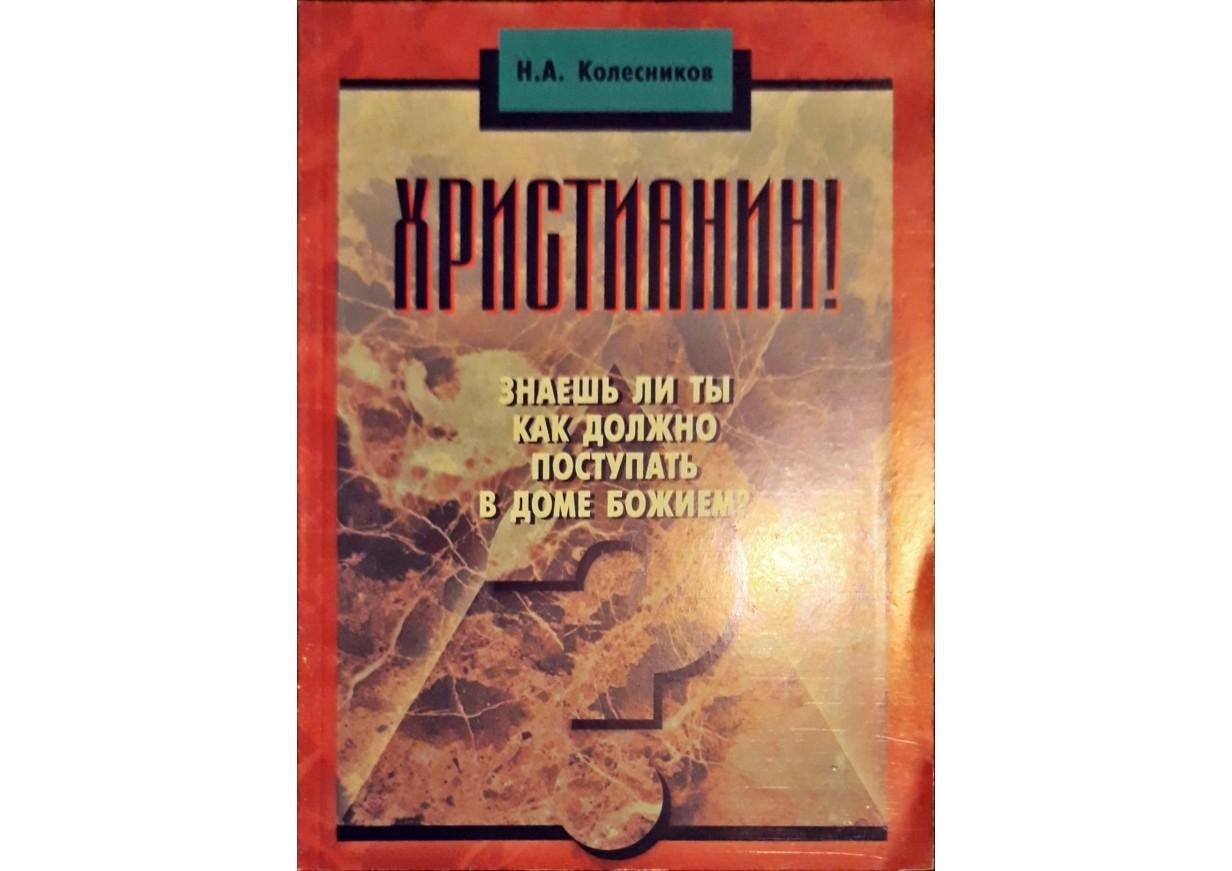 Колесников, Н.А.: ХРИСТИАНИН! Знаешь ли ты как должно поступать в доме Божием?