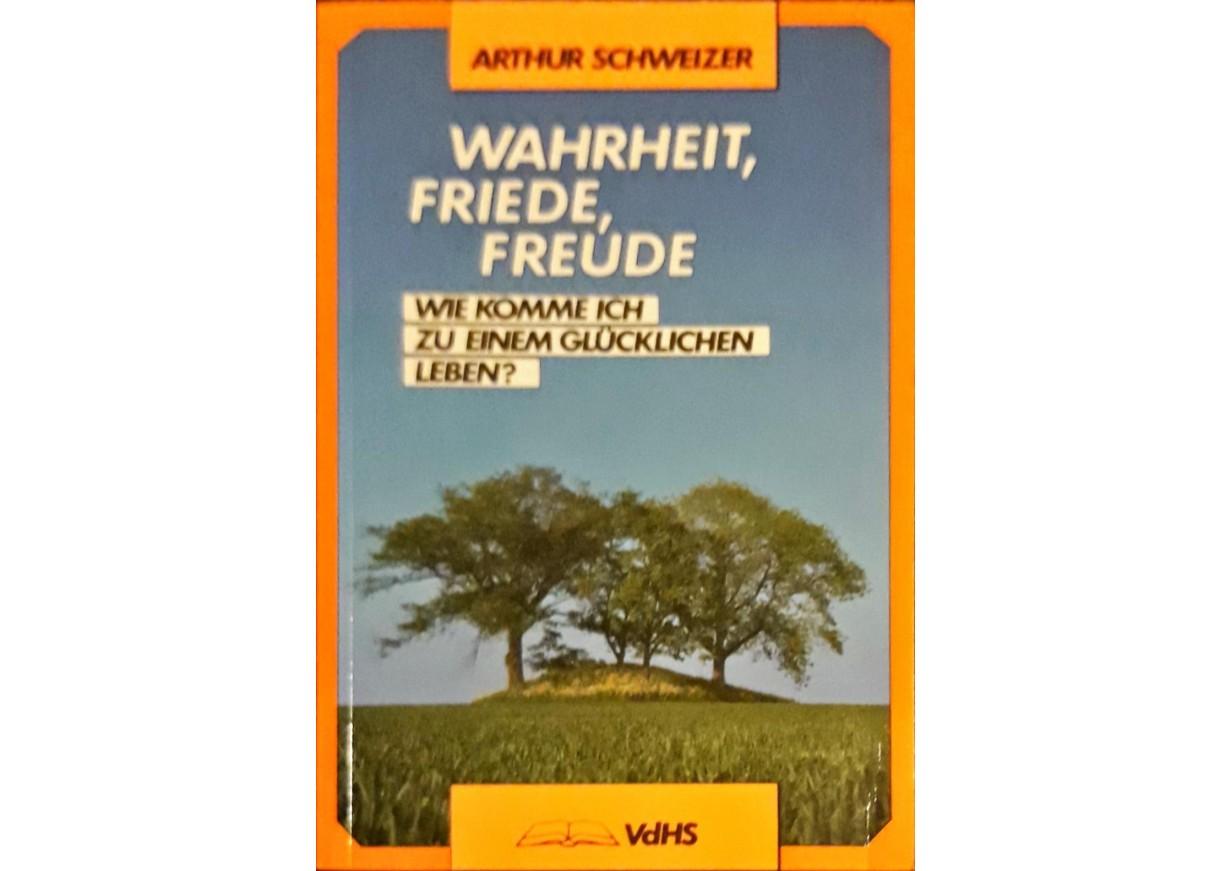 Schweizer, Arthur: WAHRHEIT, FRIEDE, FREUDE. Wie komme ich zu einem glücklichen Leben?