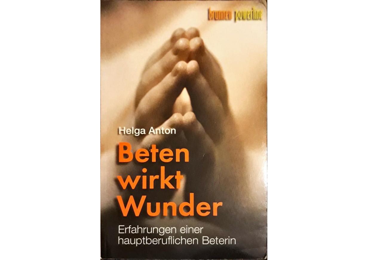 Anton, Helga: BETEN WIRKT WUNDER. Erfahrungen einer hauptberuflichen Beterin